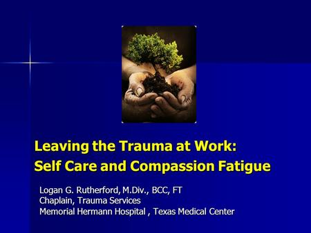 Leaving the Trauma at Work: Self Care and Compassion Fatigue Logan G. Rutherford, M.Div., BCC, FT Chaplain, Trauma Services Memorial Hermann Hospital,