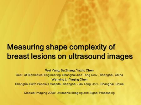 Measuring shape complexity of breast lesions on ultrasound images Wei Yang, Su Zhang, Yazhu Chen Dept. of Biomedical Engineering, Shanghai Jiao Tong Univ.,