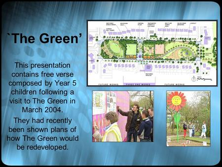 `The Green' This presentation contains free verse composed by Year 5 children following a visit to The Green in March 2004. They had recently been shown.