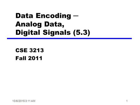 10/6/2015 3:12 AM1 Data Encoding ─ Analog Data, Digital Signals (5.3) CSE 3213 Fall 2011.