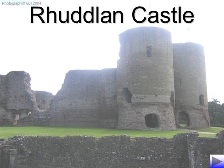 Photograph © GJT2004 Rhuddlan Castle. Image © CADW. Crown Copyright. Rhuddlan Castle was built under the order of the English King, Edward I - known as.