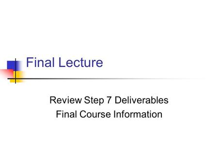 Final Lecture Review Step 7 Deliverables Final Course Information.
