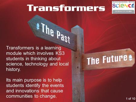 Transformers is a learning module which involves KS3 students in thinking about science, technology and local history. Its main purpose is to help students.