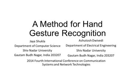 A Method for Hand Gesture Recognition Jaya Shukla Department of Computer Science Shiv Nadar University Gautam Budh Nagar, India 203207 Ashutosh Dwivedi.