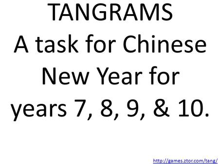 TANGRAMS A task for Chinese New Year for years 7, 8, 9, & 10.