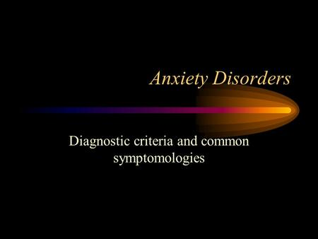 Anxiety Disorders Diagnostic criteria and common symptomologies.