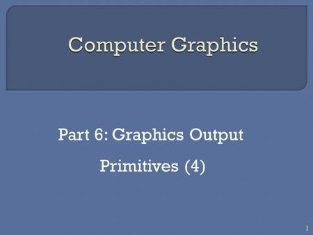 Part 6: Graphics Output Primitives (4) 1.  Another useful construct,besides points, straight line segments, and curves for describing components of a.