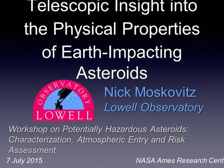 Nick Moskovitz Lowell Observatory Nick Moskovitz Lowell Observatory Workshop on Potentially Hazardous Asteroids: Characterization, Atmospheric Entry and.