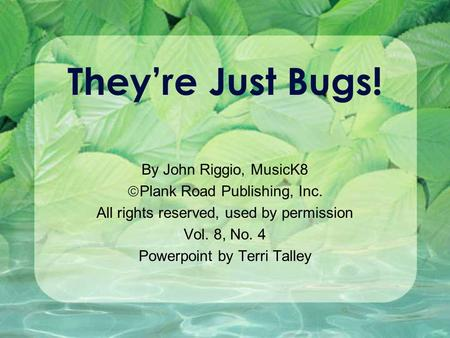 They're Just Bugs! By John Riggio, MusicK8  Plank Road Publishing, Inc. All rights reserved, used by permission Vol. 8, No. 4 Powerpoint by Terri Talley.