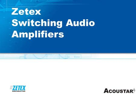 Www.zetex.com Zetex Switching Audio Amplifiers. www.zetex.com ZX Series Class D amplifiers ZXCD1000: Analog input class D amplifier  Best in class sound.