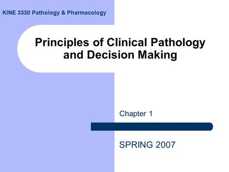 Principles of Clinical Pathology and Decision Making Chapter 1 SPRING 2007 KINE 3330 Pathology & Pharmacology.