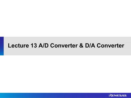 Lecture 13 A/D Converter & D/A Converter. Outline Basic Operation Single Scan Mode Continuous Scan Mode Group Scan Mode Interrupt Sources Registers D/A.