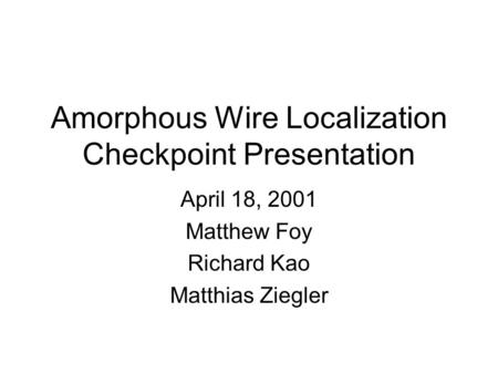 Amorphous Wire Localization Checkpoint Presentation April 18, 2001 Matthew Foy Richard Kao Matthias Ziegler.
