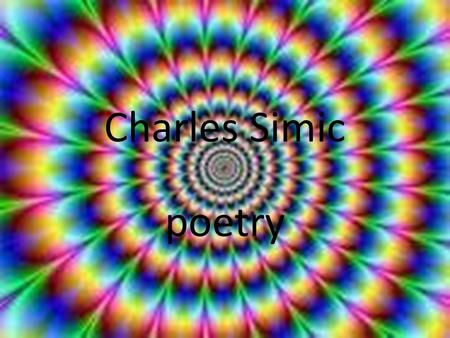 Charles Simic poetry Charles Simic was born on May 9, 1938, in Belgrade, Yugoslavia In 1953 he left Yugoslavia with his mother and brother to join his.