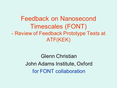 Feedback on Nanosecond Timescales (FONT) - Review of Feedback Prototype Tests at ATF(KEK) Glenn Christian John Adams Institute, Oxford for FONT collaboration.