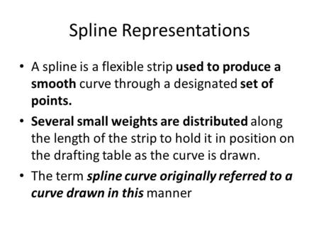 Spline Representations A spline is a flexible strip used to produce a smooth curve through a designated set of points. Several small weights are distributed.