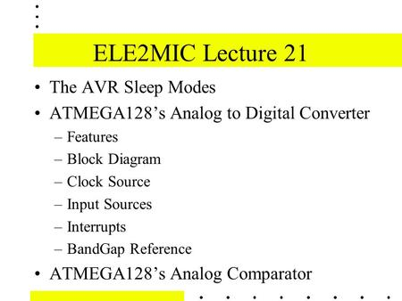 ELE2MIC Lecture 21 The AVR Sleep Modes ATMEGA128's Analog to Digital Converter –Features –Block Diagram –Clock Source –Input Sources –Interrupts –BandGap.