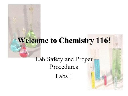 Welcome to Chemistry 116! Lab Safety and Proper Procedures Labs 1.