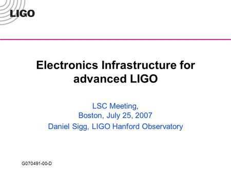G070491-00-D Electronics Infrastructure for advanced LIGO LSC Meeting, Boston, July 25, 2007 Daniel Sigg, LIGO Hanford Observatory.