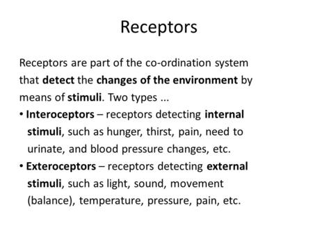 Receptors Receptors are part of the co-ordination system that detect the changes of the environment by means of stimuli. Two types... Interoceptors – receptors.