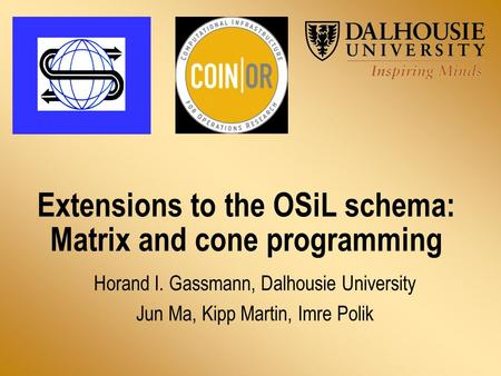 Extensions to the OSiL schema: Matrix and cone programming Horand I. Gassmann, Dalhousie University Jun Ma, Kipp Martin, Imre Polik.