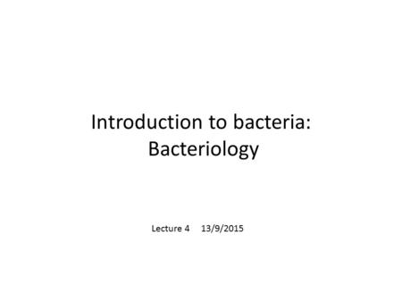 Introduction to bacteria: Bacteriology Lecture 4 13/9/2015.