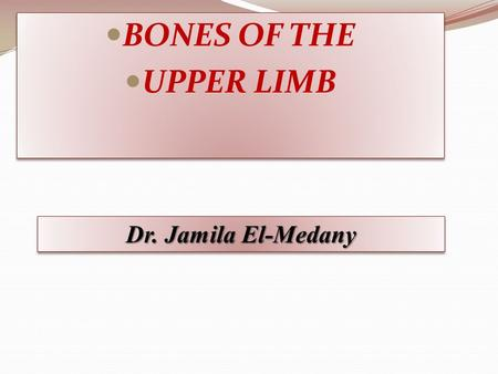 BONES OF THE UPPER LIMB BONES OF THE UPPER LIMB Dr. Jamila El-Medany.