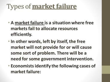 Types of market failure A market failure is a situation where free markets fail to allocate resources efficiently. In other words, left by itself, the.