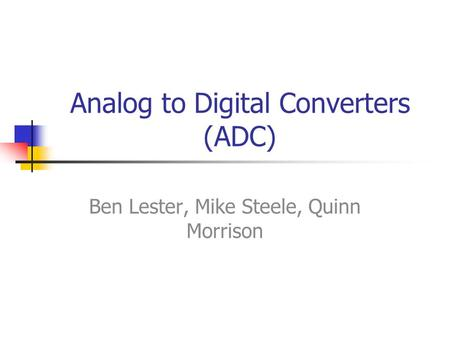Analog to Digital Converters (ADC) Ben Lester, Mike Steele, Quinn Morrison.