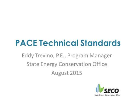 PACE Technical Standards Eddy Trevino, P.E., Program Manager State Energy Conservation Office August 2015.