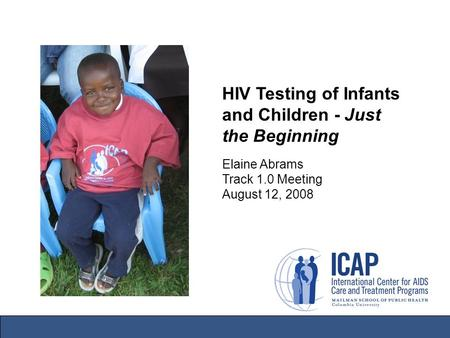 HIV Testing of Infants and Children - Just the Beginning Elaine Abrams Track 1.0 Meeting August 12, 2008.