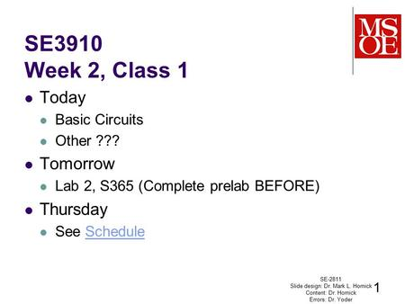 SE3910 Week 2, Class 1 Today Basic Circuits Other ??? Tomorrow Lab 2, S365 (Complete prelab BEFORE) Thursday See ScheduleSchedule SE-2811 Slide design: