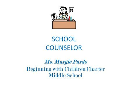 SCHOOL COUNSELOR Ms. Margie Pardo Beginning with Children Charter Middle School.