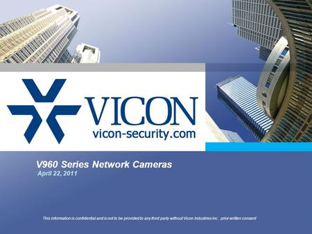 V960 Series Network Cameras April 22, 2011 This information is confidential and is not to be provided to any third party without Vicon Industries Inc.
