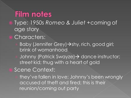  Type: 1950s Romeo & Juliet +coming of age story  Characters: › Baby (Jennifer Grey)  shy, rich, good girl; brink of womanhood › Johnny (Patrick Swayze)
