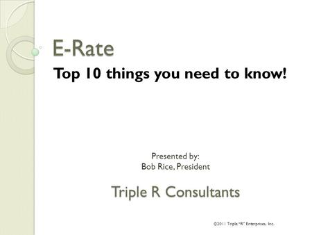 "Presented by: Bob Rice, President Triple R Consultants E-Rate Top 10 things you need to know! ©2011 Triple ""R"" Enterprises, Inc."