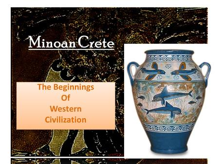 Minoan Crete The Beginnings Of Western Civilization The Beginnings Of Western Civilization.