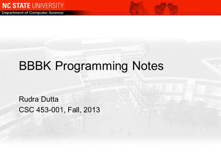 BBBK Programming Notes Rudra Dutta CSC 453-001, Fall, 2013.