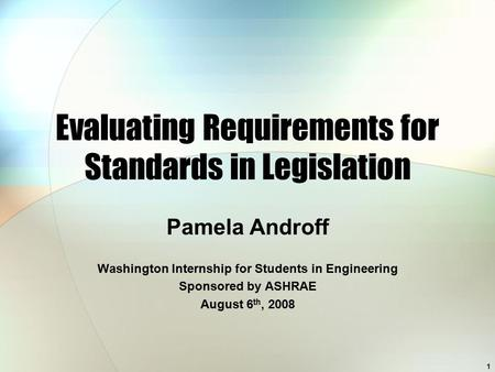 Evaluating Requirements for Standards in Legislation Pamela Androff Washington Internship for Students in Engineering Sponsored by ASHRAE August 6 th,
