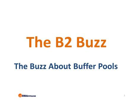 The B2 Buzz The Buzz About Buffer Pools 1. A Few Words about the Speaker Tom Bascom; Progress 4gl coder & roaming DBA since 1987 President, DBAppraise,