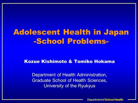 Department of School Health Adolescent Health in Japan -School Problems- Kozue Kishimoto & Tomiko Hokama Department of Health Administration, Graduate.