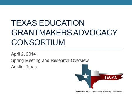 TEXAS EDUCATION GRANTMAKERS ADVOCACY CONSORTIUM April 2, 2014 Spring Meeting and Research Overview Austin, Texas.