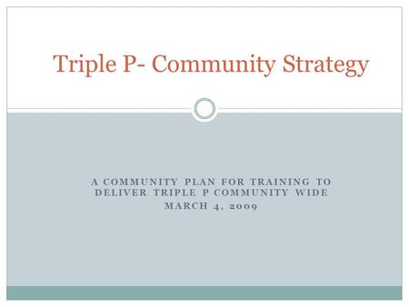 A COMMUNITY PLAN FOR TRAINING TO DELIVER TRIPLE P COMMUNITY WIDE MARCH 4, 2009 Triple P- Community Strategy.