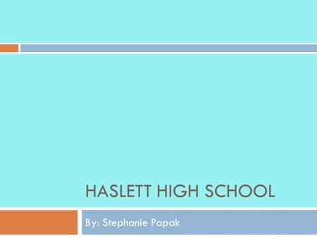 HASLETT HIGH SCHOOL By: Stephanie Papak. Atmosphere  Haslett High School seems to be a more modern school in the sense that it is better well kept and.