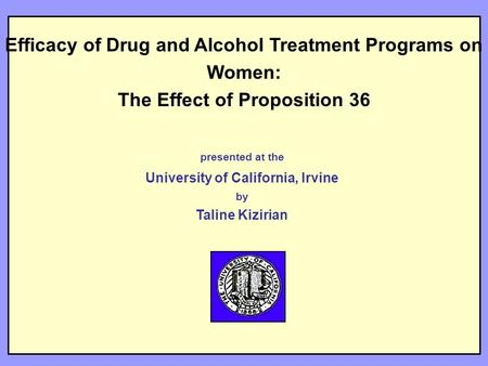 Efficacy of Drug and Alcohol Treatment Programs on Women: The Effect of Proposition 36 presented at the University of California, Irvine by Taline Kizirian.