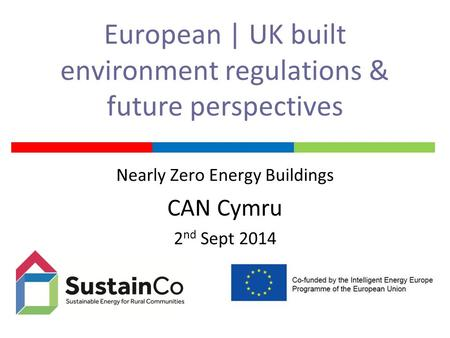 European | UK built environment regulations & future perspectives Nearly Zero Energy Buildings CAN Cymru 2 nd Sept 2014.