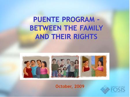 PUENTE PROGRAM – BETWEEN THE FAMILY AND THEIR RIGHTS October, 2009.