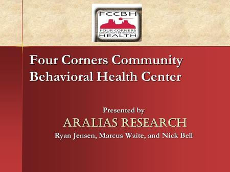 Four Corners Community Behavioral Health Center Presented by Aralias Research Aralias Research Ryan Jensen, Marcus Waite, and Nick Bell.