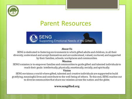 Parent Resources About Us SENG is dedicated to fostering environments in which gifted adults and children, in all their diversity, understand and accept.