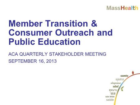 Member Transition & Consumer Outreach and Public Education ACA QUARTERLY STAKEHOLDER MEETING SEPTEMBER 16, 2013.